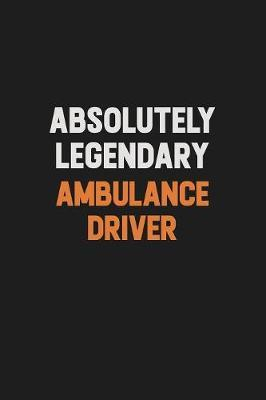 Absolutely Legendary Ambulance driver by Camila Cooper