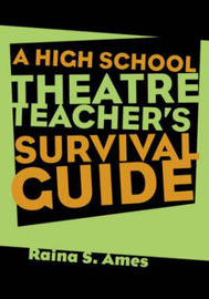 The High School Theatre Teacher's Survival Guide by Raina S. Ames