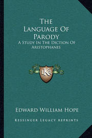 The Language of Parody: A Study in the Diction of Aristophanes by Edward William Hope