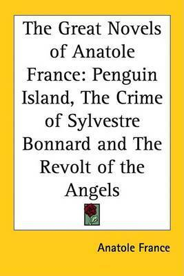 The Great Novels of Anatole France: Penguin Island, The Crime of Sylvestre Bonnard and The Revolt of the Angels by Anatole France