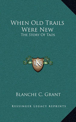 When Old Trails Were New: The Story of Taos by Blanche C Grant image