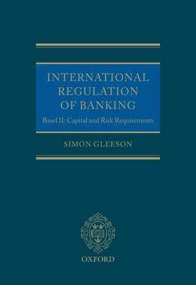 International Regulation of Banking: Basel II, Capital and Risk Requirements by Simon Gleeson