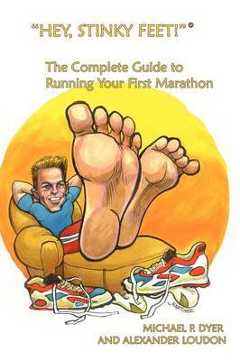 """Hey, Stinky Feet!"" the Complete Guide to Running Your First Marathon by Michael, P. Dyer"