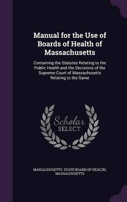 Manual for the Use of Boards of Health of Massachusetts by . Massachusetts