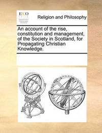 An Account of the Rise, Constitution and Management, of the Society in Scotland, for Propagating Christian Knowledge. by Multiple Contributors