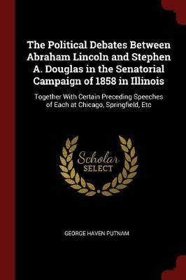 The Political Debates Between Abraham Lincoln and Stephen A. Douglas in the Senatorial Campaign of 1858 in Illinois by George Haven Putnam