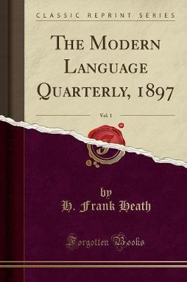 The Modern Language Quarterly, 1897, Vol. 1 (Classic Reprint) by H Frank Heath