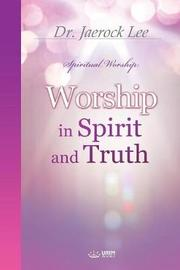 Worship in Spirit and Truth by Jaerock Lee