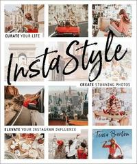 InstaStyle: Curate your life, create stunning photos, and captivate your Instagram following by Tessa Barton