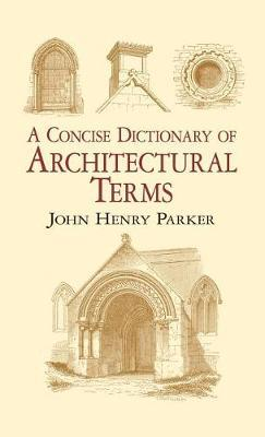 A Concise Dictionary of Architectural Terms by John Henry Parker