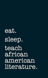 Eat. Sleep. Teach African American Literature. - Lined Notebook by Mithmoth