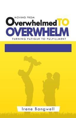 Moving from Overwhelmed to Overwhelm by Irene Bangwell