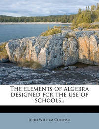 The Elements of Algebra Designed for the Use of Schools.. by Bishop John William Colenso
