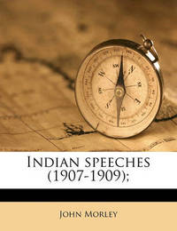 Indian Speeches (1907-1909); by John Morley