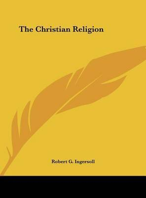 The Christian Religion by Colonel Robert Green Ingersoll
