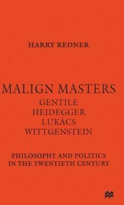 Malign Masters Gentile Heidegger Lukacs Wittgenstein by Harry Redner