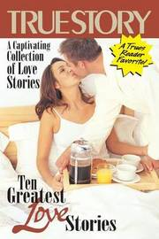 Ten Greatest Love Stories by Editors of True Story and True Confessio
