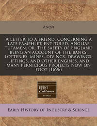 A Letter to a Friend, Concerning a Late Pamphlet, Entituled, Angliae Tutamen, Or, the Safety of England Being an Account of the Banks, Lotteries, Mines, Divings, Drawings, Liftings, and Other Engines, and Many Pernicious Projects Now on Foot (1696) by Anon