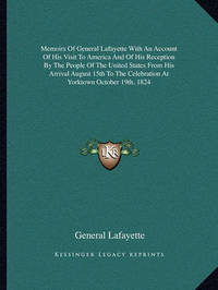 Memoirs of General Lafayette with an Account of His Visit to America and of His Reception by the People of the United States from His Arrival August 15th to the Celebration at Yorktown October 19th, 1824 by General Lafayette