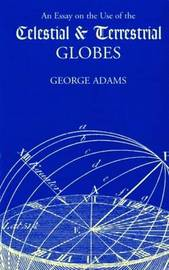 Essay on the Use of Celestial and Terrestrial Globes, An by George Adams