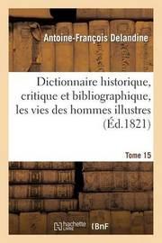 Dictionnaire Historique, Critique Et Bibliographique, Contenant Les Vies Des Hommes Illustres. T.15 by Antoine Francois Delandine