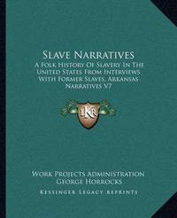 Slave Narratives: A Folk History of Slavery in the United States from Interviews with Former Slaves, Arkansas Narratives V7 by Work Projects Administration