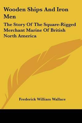 Wooden Ships and Iron Men: The Story of the Square-Rigged Merchant Marine of British North America by Frederick William Wallace image