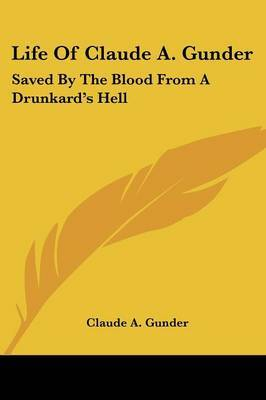 Life of Claude A. Gunder: Saved by the Blood from a Drunkard's Hell by Claude A Gunder image