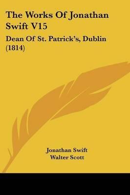 The Works Of Jonathan Swift V15: Dean Of St. Patrick's, Dublin (1814) by Jonathan Swift