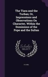 The Tiara and the Turban; Or, Impressions and Observations on Character, Within the Dominions of the Pope and the Sultan by S S Hill image
