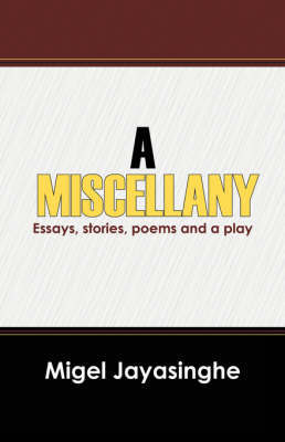 A Miscellany: Essays, Stories, Poems and a Play by Migel Jayasinghe