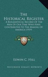 The Historical Register: A Biographical Record of the Men of Our Time Who Have Contributed to the Making of America (1919) by Edwin C Hill