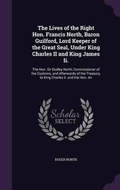 The Lives of the Right Hon. Francis North, Baron Guilford, Lord Keeper of the Great Seal, Under King Charles II and King James II. by Roger North image