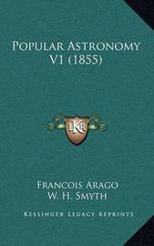 Popular Astronomy V1 (1855) by Francois Arago