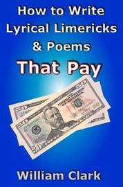 How to Write Lyrical Limericks & Poems That Pay by William Clark