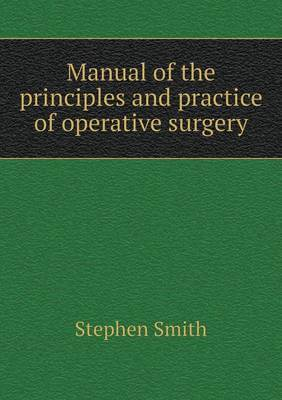 Manual of the Principles and Practice of Operative Surgery by Stephen Smith