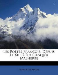 Les Potes Franois, Depuis Le Xiie Sicle Jusqu' Malherbe by Pierre Ren Auguis