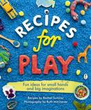 Recipes for Play: Fun Ideas for Small Hands and Big Imaginations by Rachel Sumner