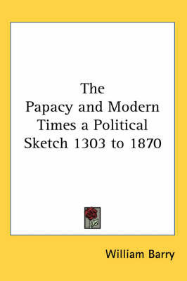 The Papacy and Modern Times a Political Sketch 1303 to 1870 by William Barry