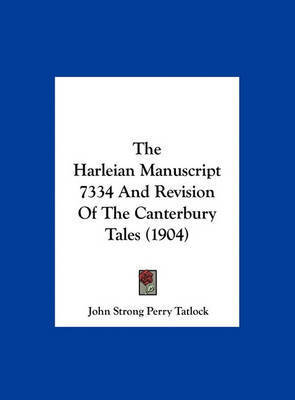 The Harleian Manuscript 7334 and Revision of the Canterbury Tales (1904) by John Strong Perry Tatlock