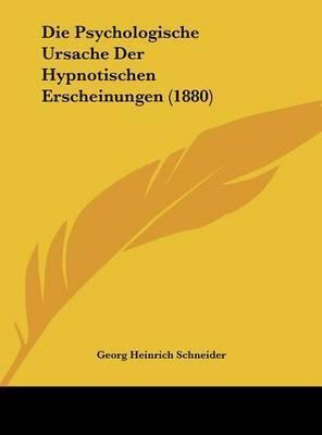 Die Psychologische Ursache Der Hypnotischen Erscheinungen (1880) by Georg Heinrich Schneider