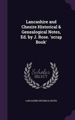 Lancashire and Chesire Historical & Genealogical Notes, Ed. by J. Rose. 'Scrap Book' by Lancashire Historical Notes