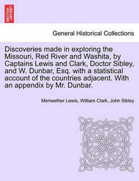 Discoveries Made in Exploring the Missouri, Red River and Washita, by Captains Lewis and Clark, Doctor Sibley, and W. Dunbar, Esq. with a Statistical Account of the Countries Adjacent. with an Appendix by Mr. Dunbar. by Meriwether Lewis