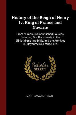 History of the Reign of Henry IV. King of France and Navarre by Martha Walker Freer