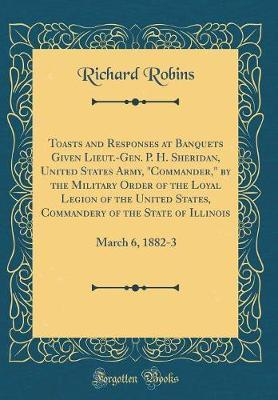"""Toasts and Responses at Banquets Given Lieut.-Gen. P. H. Sheridan, United States Army, """"commander,"""" by the Military Order of the Loyal Legion of the United States, Commandery of the State of Illinois by Richard Robins"""
