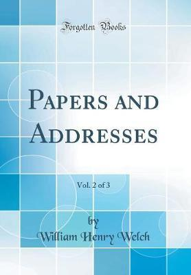 Papers and Addresses, Vol. 2 of 3 (Classic Reprint) by William Henry Welch