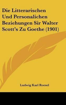 Die Litterarischen Und Personalichen Beziehungen Sir Walter Scott's Zu Goethe (1901) by Ludwig Karl Roesel