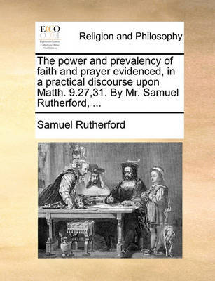 The Power and Prevalency of Faith and Prayer Evidenced, in a Practical Discourse Upon Matth. 9.27,31. by Mr. Samuel Rutherford, by Samuel Rutherford