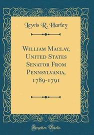 William Maclay, United States Senator from Pennsylvania, 1789-1791 (Classic Reprint) by Lewis R.Harley image