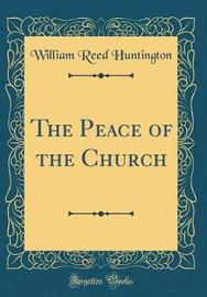 The Peace of the Church (Classic Reprint) by William Reed Huntington image